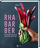 Rhabarber - Raffinierte Rezepte für Süßes und Herzhaftes: Kreativer Genuss das ganze Jahr: Salat, Suppen, Desserts, Saft & Likör....